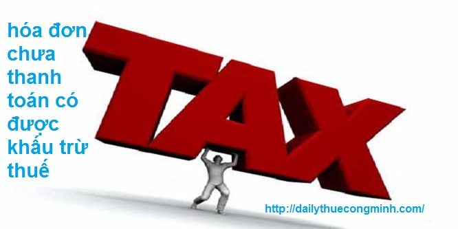 Hóa đơn chưa thanh toán có được khấu trừ thuế